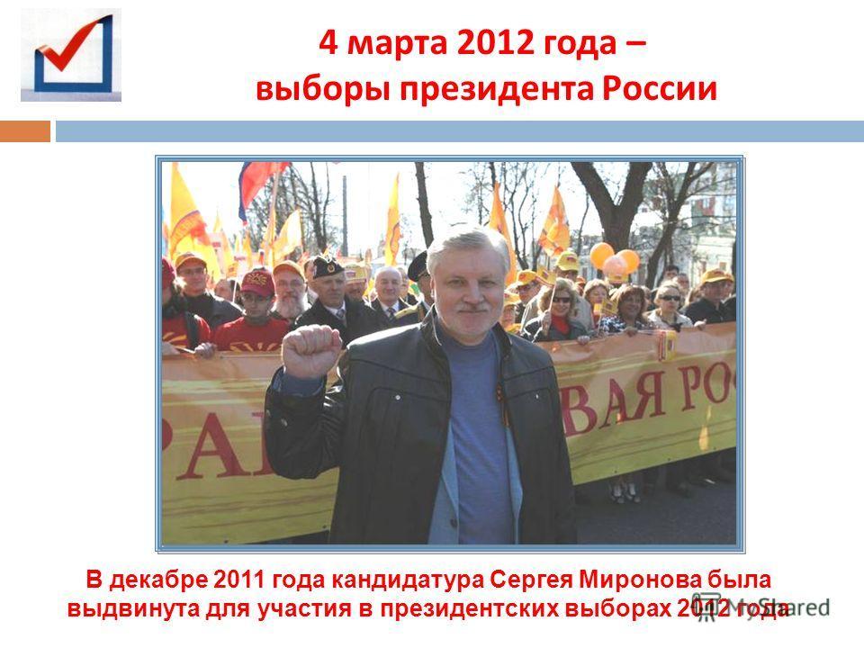 4 марта 2012 года – выборы президента России В декабре 2011 года кандидатура Сергея Миронова была выдвинута для участия в президентских выборах 2012 года