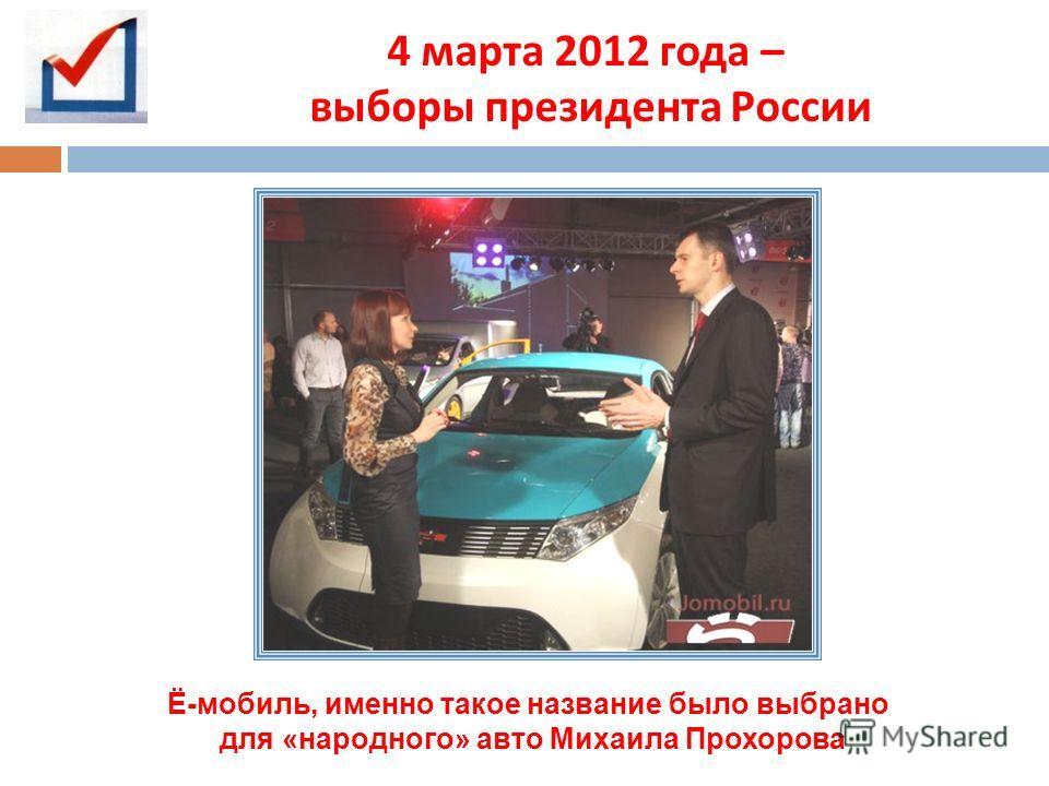 4 марта 2012 года – выборы президента России Ё-мобиль, именно такое название было выбрано для «народного» авто Михаила Прохорова