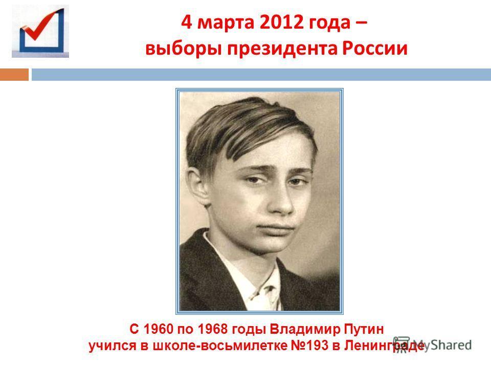 4 марта 2012 года – выборы президента России С 1960 по 1968 годы Владимир Путин учился в школе-восьмилетке 193 в Ленинграде