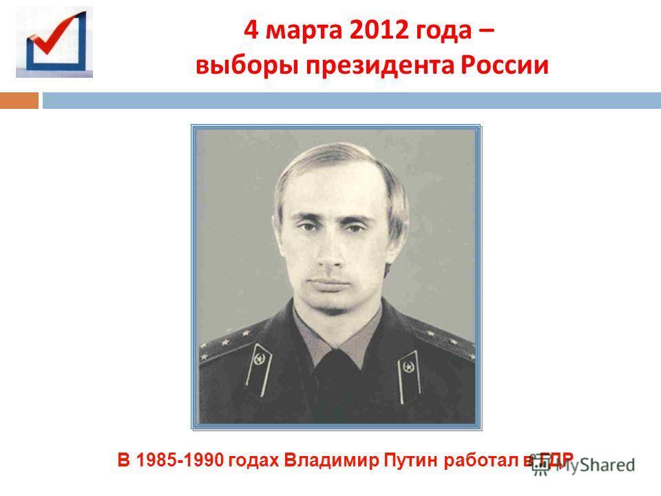 4 марта 2012 года – выборы президента России В 1985-1990 годах Владимир Путин работал в ГДР