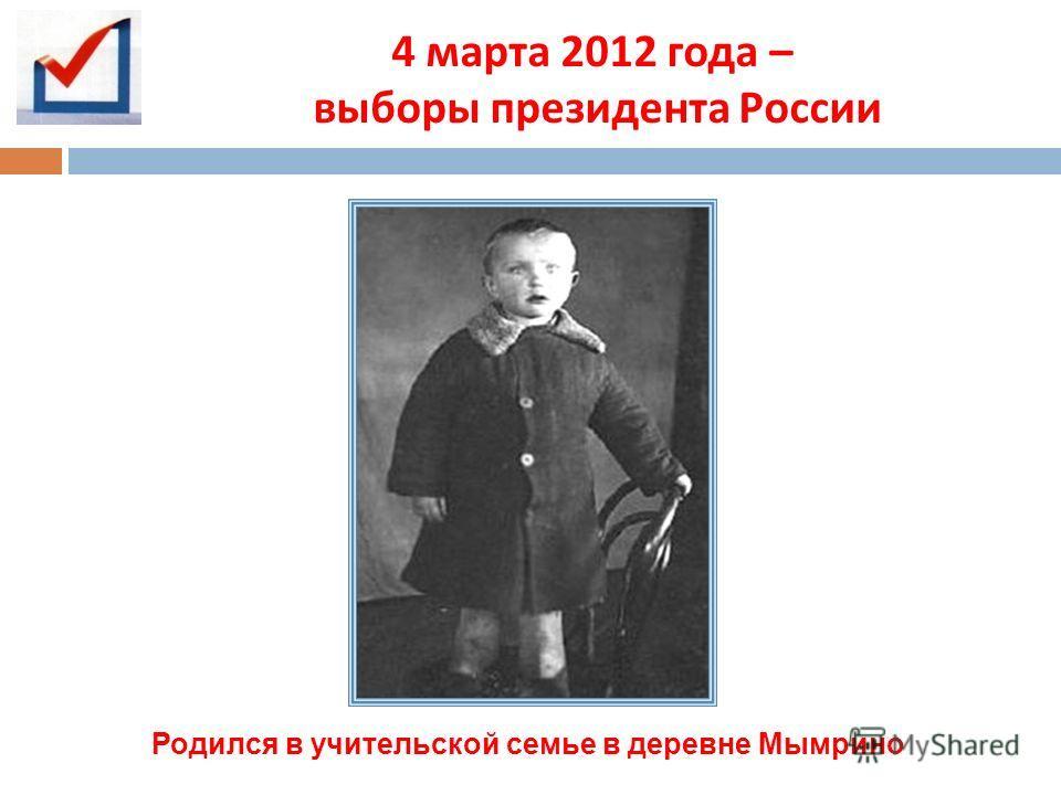 4 марта 2012 года – выборы президента России Родился в учительской семье в деревне Мымрино