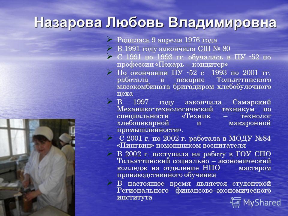 Назарова Любовь Владимировна Родилась 9 апреля 1976 года В 1991 году закончила СШ 80 С 1991 по 1993 гг. обучалась в ПУ -52 по профессии «Пекарь – кондитер» По окончании ПУ -52 с 1993 по 2001 гг. работала в пекарне Тольяттинского мясокомбината бригади