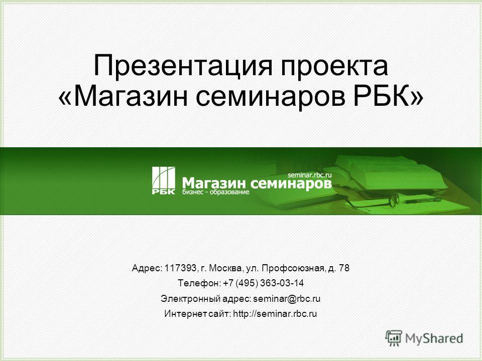 Презентация проекта «Магазин семинаров РБК» Адрес: 117393, г. Москва, ул. Профсоюзная, д. 78 Телефон: +7 (495) 363-03-14 Электронный адрес: seminar@rbc.ru Интернет сайт: http://seminar.rbc.ru