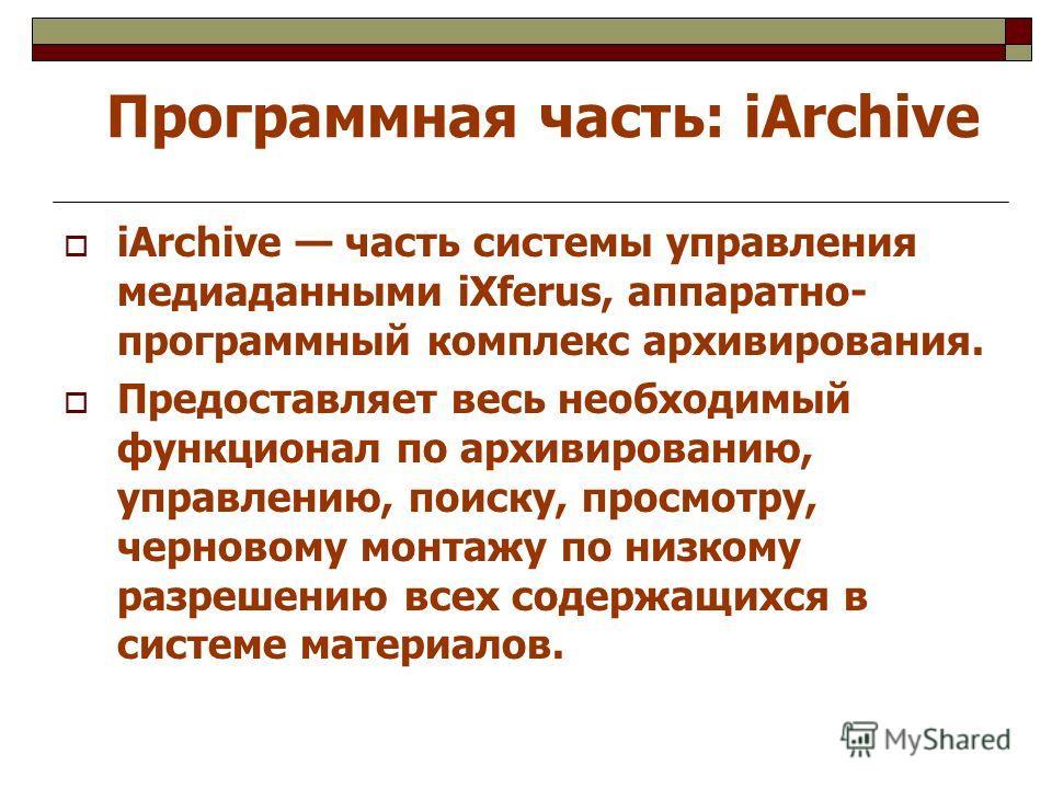 Программная часть: iArchive iArchive часть системы управления медиаданными iXferus, аппаратно- программный комплекс архивирования. Предоставляет весь необходимый функционал по архивированию, управлению, поиску, просмотру, черновому монтажу по низкому