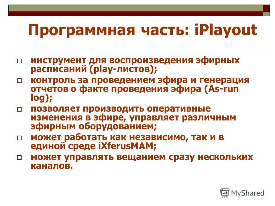 Программная часть: iPlayout инструмент для воспроизведения эфирных расписаний (play-листов); контроль за проведением эфира и генерация отчетов о факте проведения эфира (As-run log); позволяет производить оперативные изменения в эфире, управляет разли