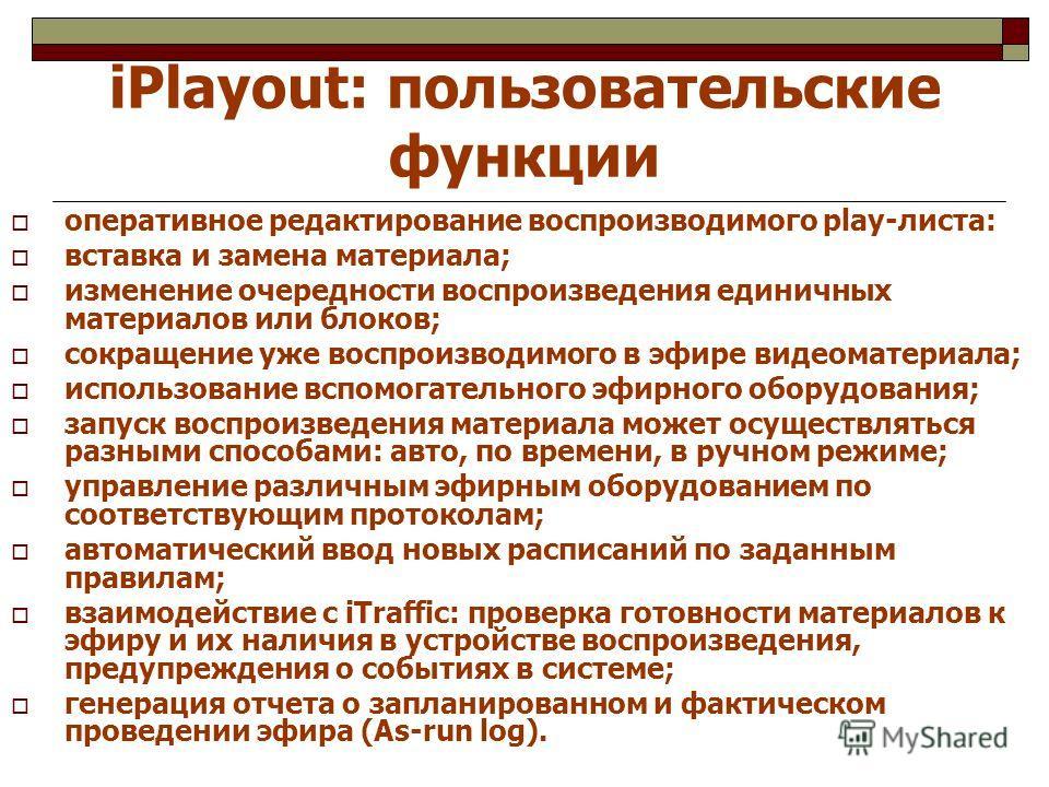 iPlayout: пользовательские функции оперативное редактирование воспроизводимого play-листа: вставка и замена материала; изменение очередности воспроизведения единичных материалов или блоков; сокращение уже воспроизводимого в эфире видеоматериала; испо