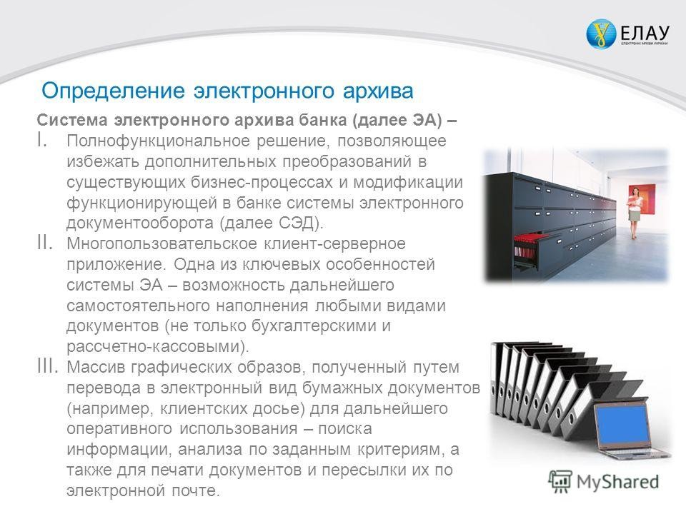 Определение электронного архива Система электронного архива банка (далее ЭА) – I. Полнофункциональное решение, позволяющее избежать дополнительных преобразований в существующих бизнес-процессах и модификации функционирующей в банке системы электронно