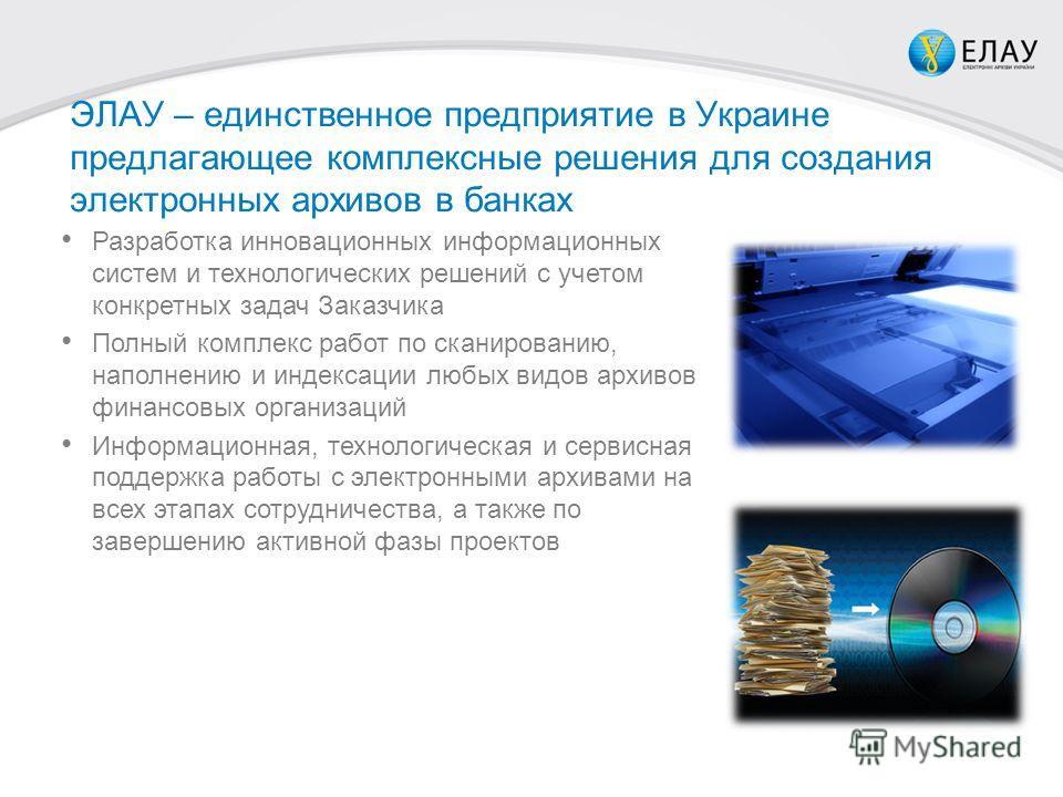 ЭЛАУ – единственное предприятие в Украине предлагающее комплексные решения для создания электронных архивов в банках Разработка инновационных информационных систем и технологических решений с учетом конкретных задач Заказчика Полный комплекс работ по