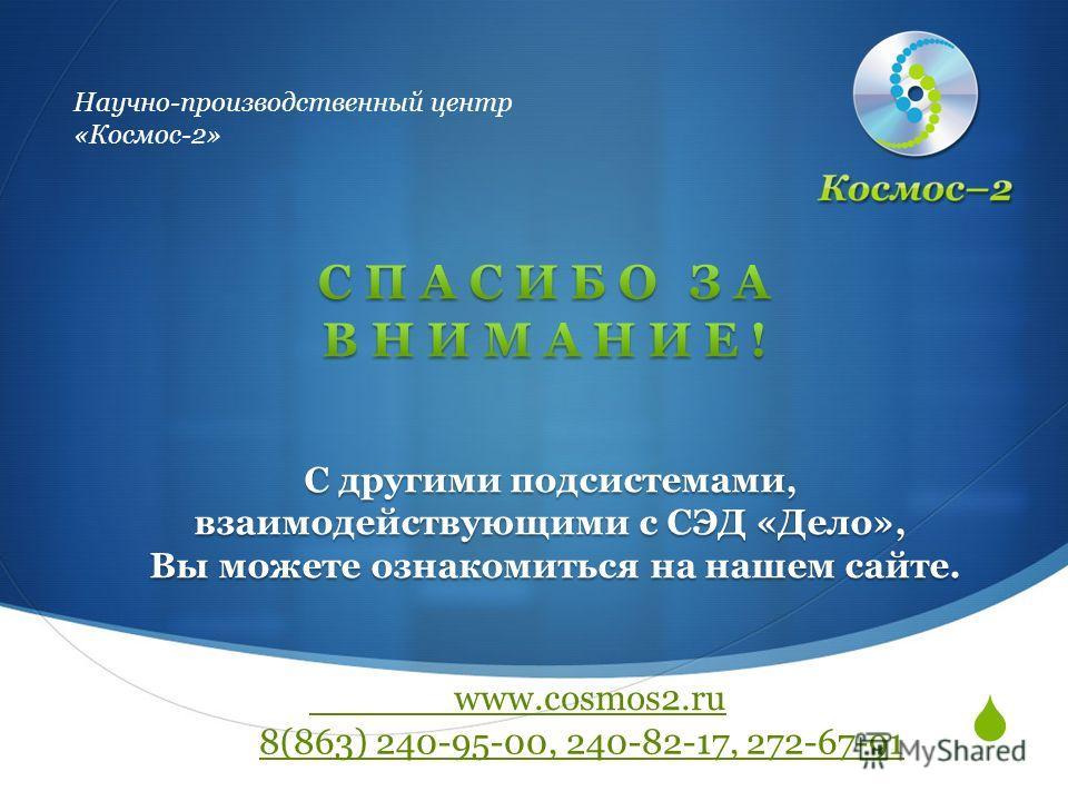 Научно-производственный центр «Космос-2» С другими подсистемами, взаимодействующими с СЭД «Дело», Вы можете ознакомиться на нашем сайте. Вы можете ознакомиться на нашем сайте. 8(863) 240-95-00, 240-82-17, 272-67-91 www.cosmos2.ru