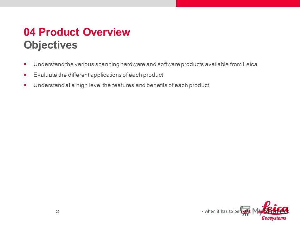 23 04 Product Overview Objectives Understand the various scanning hardware and software products available from Leica Evaluate the different applications of each product Understand at a high level the features and benefits of each product