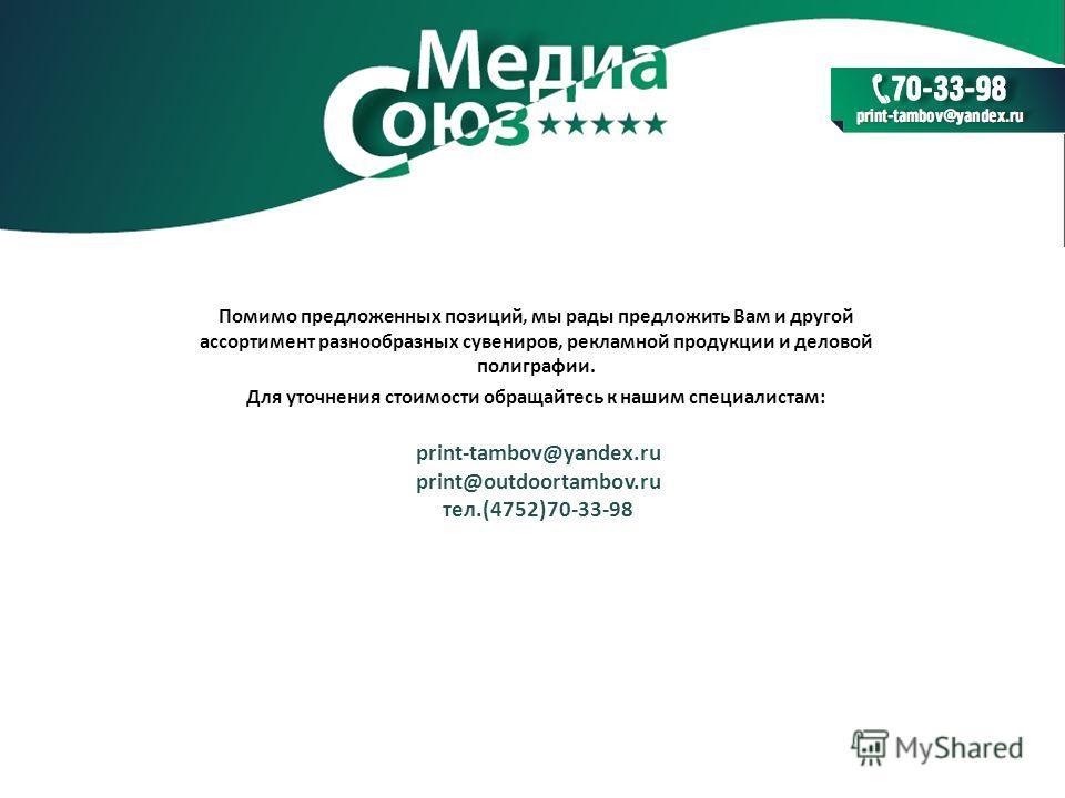 Помимо предложенных позиций, мы рады предложить Вам и другой ассортимент разнообразных сувениров, рекламной продукции и деловой полиграфии. Для уточнения стоимости обращайтесь к нашим специалистам: print-tambov@yandex.ru print@outdoortambov.ru тел.(4