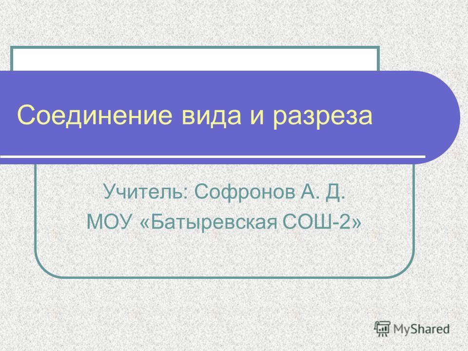 Соединение вида и разреза Учитель: Софронов А. Д. МОУ «Батыревская СОШ-2»