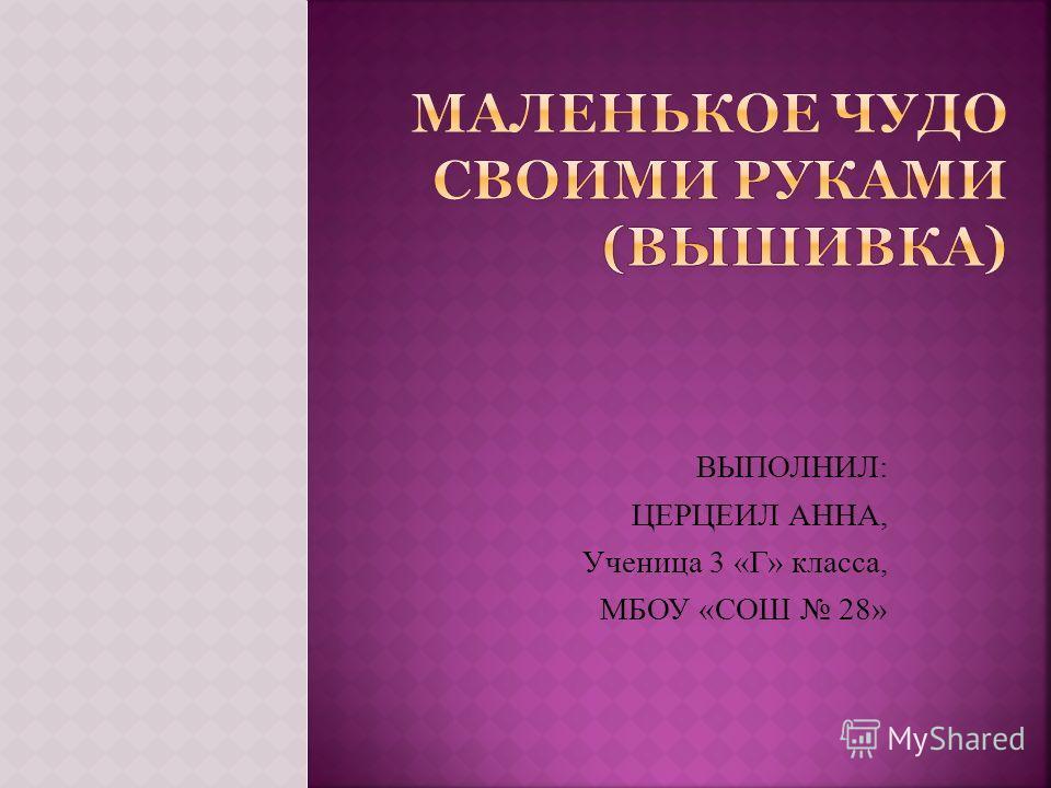 ВЫПОЛНИЛ: ЦЕРЦЕИЛ АННА, Ученица 3 «Г» класса, МБОУ «СОШ 28»