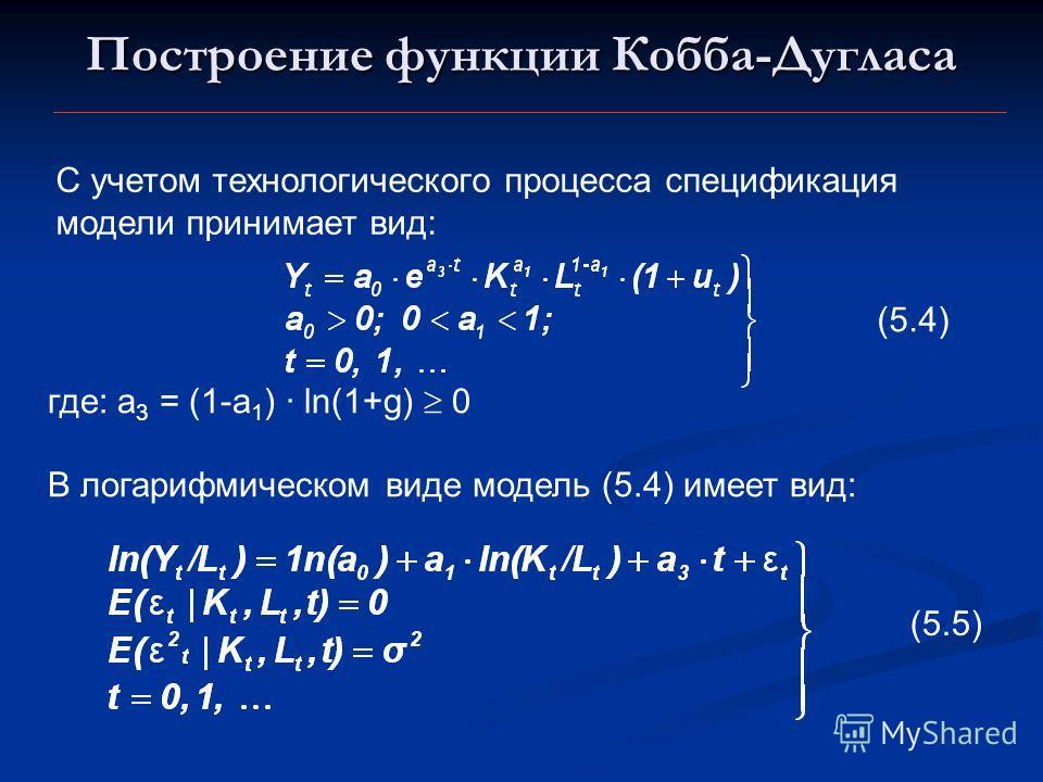 Построение функции Кобба-Дугласа С учетом технологического процесса спецификация модели принимает вид: (5.4) где: a 3 = (1-a 1 ) · ln(1+g) 0 В логарифмическом виде модель (5.4) имеет вид: (5.5)