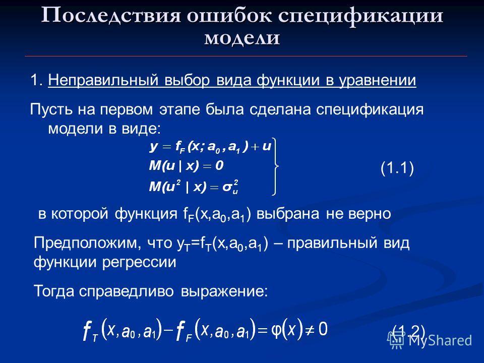 Последствия ошибок спецификации модели 1.Неправильный выбор вида функции в уравнении Пусть на первом этапе была сделана спецификация модели в виде: (1.1) в которой функция f F (x,a 0,a 1 ) выбрана не верно Предположим, что y T =f T (x,a 0,a 1 ) – пра