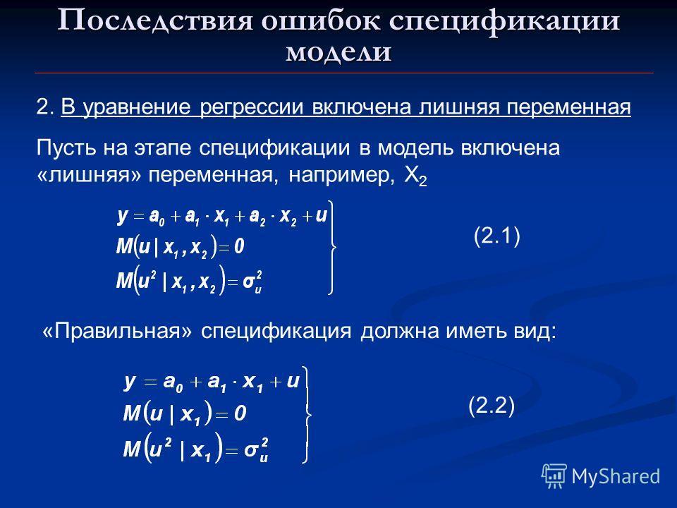 Последствия ошибок спецификации модели 2. В уравнение регрессии включена лишняя переменная Пусть на этапе спецификации в модель включена «лишняя» переменная, например, X 2 (2.1) «Правильная» спецификация должна иметь вид: (2.2)
