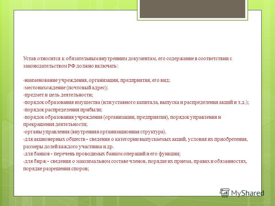 Устав относится к обязательным внутренним документам, его содержание в соответствии с законодательством РФ должно включать: - наименование учреждения, организации, предприятия, его вид; - местонахождение (почтовый адрес); - предмет и цель деятельност