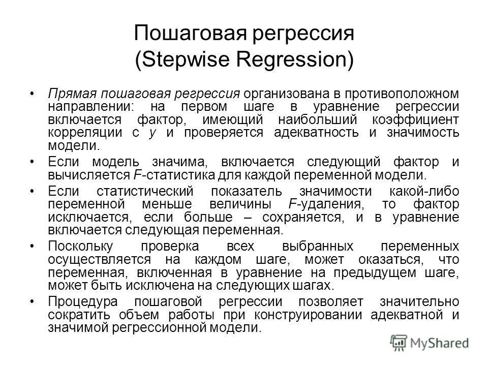Пошаговая регрессия (Stepwise Regression) Прямая пошаговая регрессия организована в противоположном направлении: на первом шаге в уравнение регрессии включается фактор, имеющий наибольший коэффициент корреляции с y и проверяется адекватность и значим