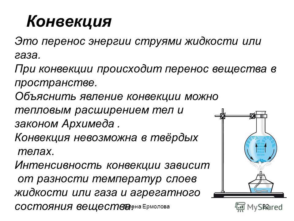 Это перенос энергии струями жидкости или газа. При конвекции происходит перенос вещества в пространстве. Объяснить явление конвекции можно тепловым расширением тел и законом Архимеда. Конвекция невозможна в твёрдых телах. Интенсивность конвекции зави