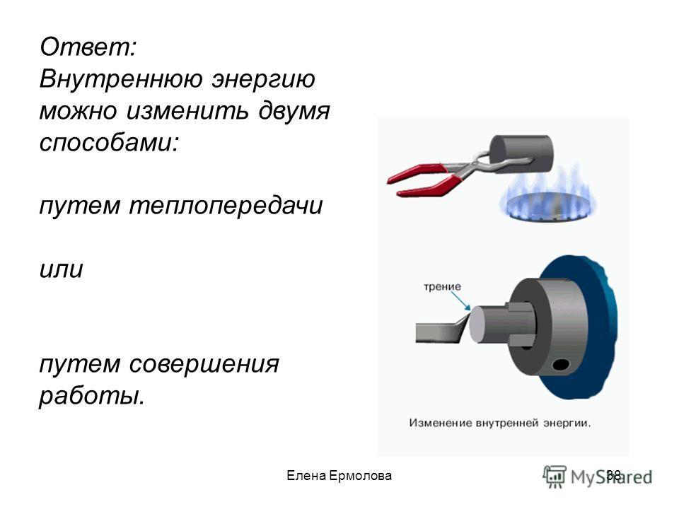 Ответ: Внутреннюю энергию можно изменить двумя способами: путем теплопередачи или путем совершения работы. 38Елена Ермолова