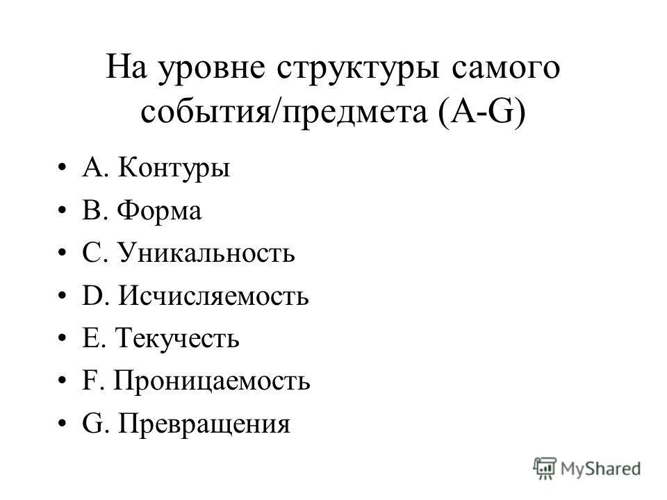 На уровне структуры самого события/предмета (A-G) A. Контуры B. Форма C. Уникальность D. Исчисляемость E. Текучесть F. Проницаемость G. Превращения