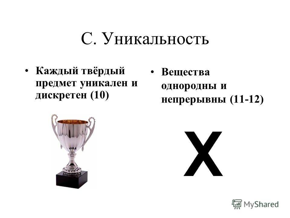 C. Уникальность Каждый твёрдый предмет уникален и дискретен (10) Вещества однородны и непрерывны (11-12)