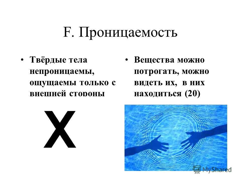 F. Проницаемость Твёрдые тела непроницаемы, ощущаемы только с внешней стороны Вещества можно потрогать, можно видеть их, в них находиться (20)