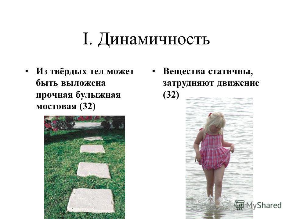 I. Динамичность Из твёрдых тел может быть выложена прочная булыжная мостовая (32) Вещества статичны, затрудняют движение (32)