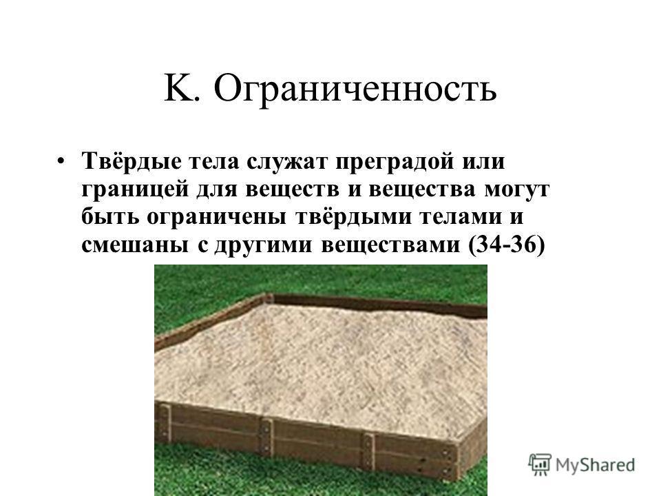 K. Ограниченность Твёрдые тела служат преградой или границей для веществ и вещества могут быть ограничены твёрдыми телами и смешаны с другими веществами (34-36)