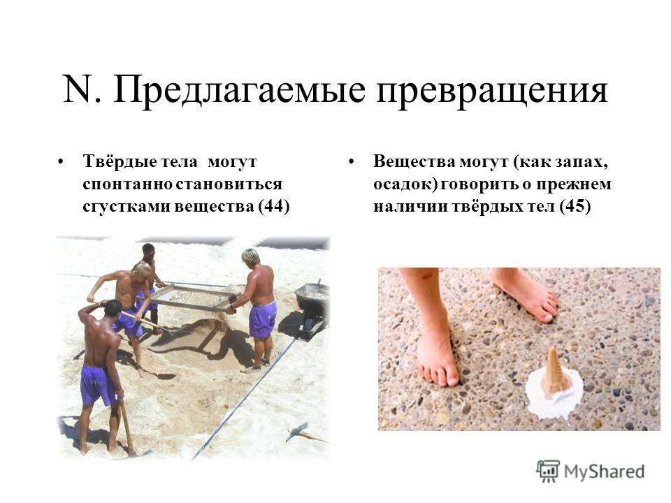 N. Предлагаемые превращения Твёрдые тела могут спонтанно становиться сгустками вещества (44) Вещества могут (как запах, осадок) говорить о прежнем наличии твёрдых тел (45)