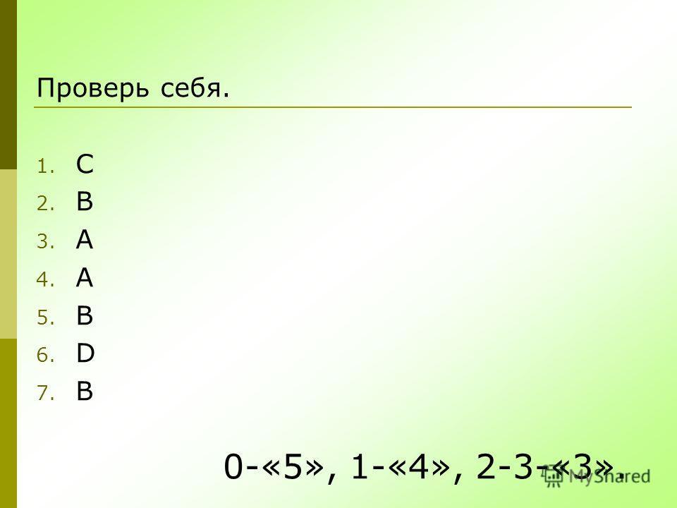 Проверь себя. 1. C 2. B 3. A 4. A 5. B 6. D 7. B 0-«5», 1-«4», 2-3-«3».