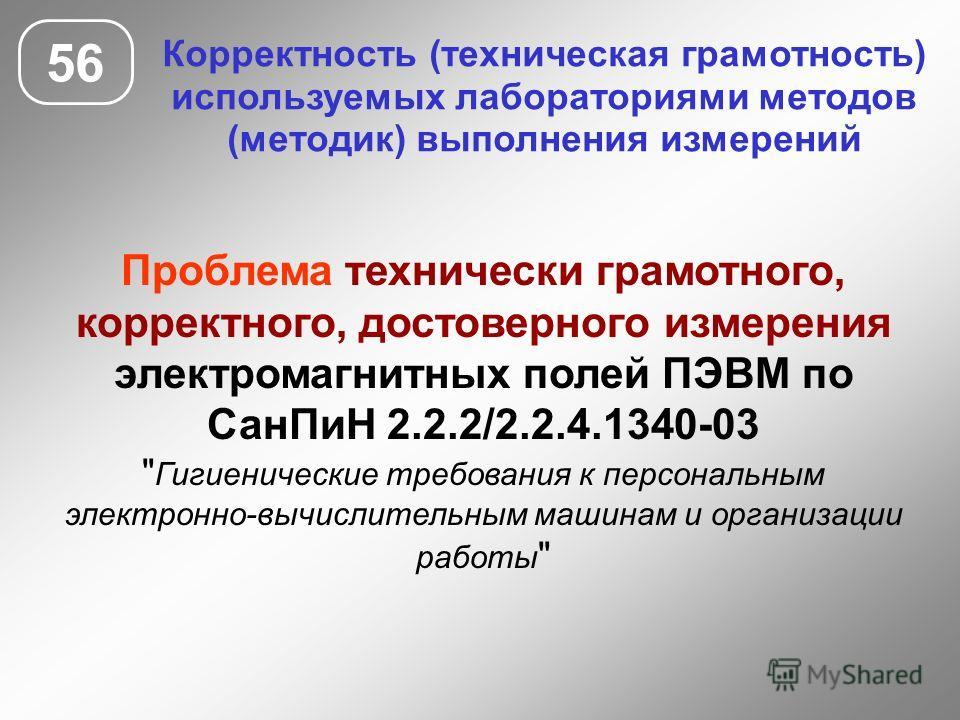 56 Корректность (техническая грамотность) используемых лабораториями методов (методик) выполнения измерений Проблема технически грамотного, корректного, достоверного измерения электромагнитных полей ПЭВМ по СанПиН 2.2.2/2.2.4.1340-03