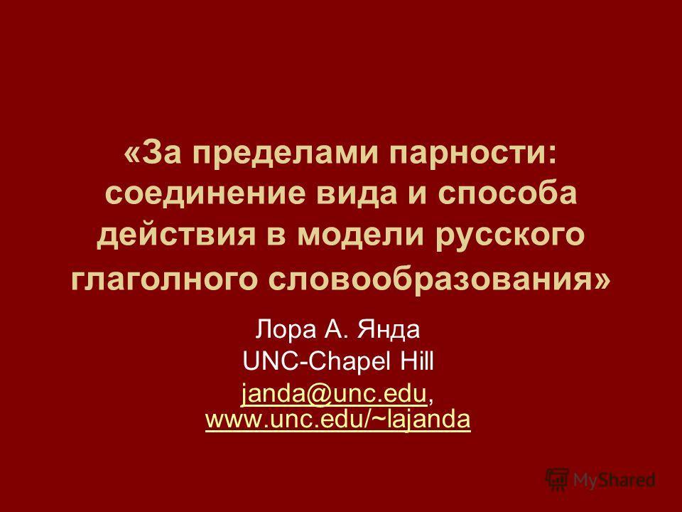 «За пределами парности: соединение вида и способа действия в модели русского глаголного словообразования» Лора А. Янда UNC-Chapel Hill janda@unc.edujanda@unc.edu, www.unc.edu/~lajanda www.unc.edu/~lajanda