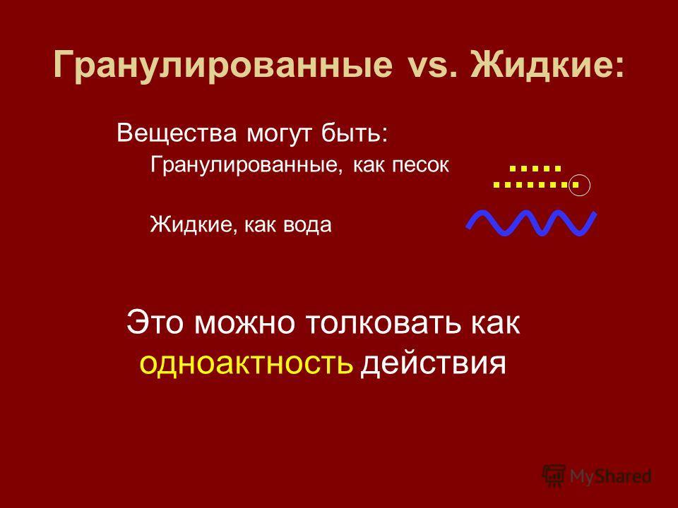 Гранулированные vs. Жидкие: Вещества могут быть: Гранулированные, как песок Жидкие, как вода Это можно толковать как одноактность действия