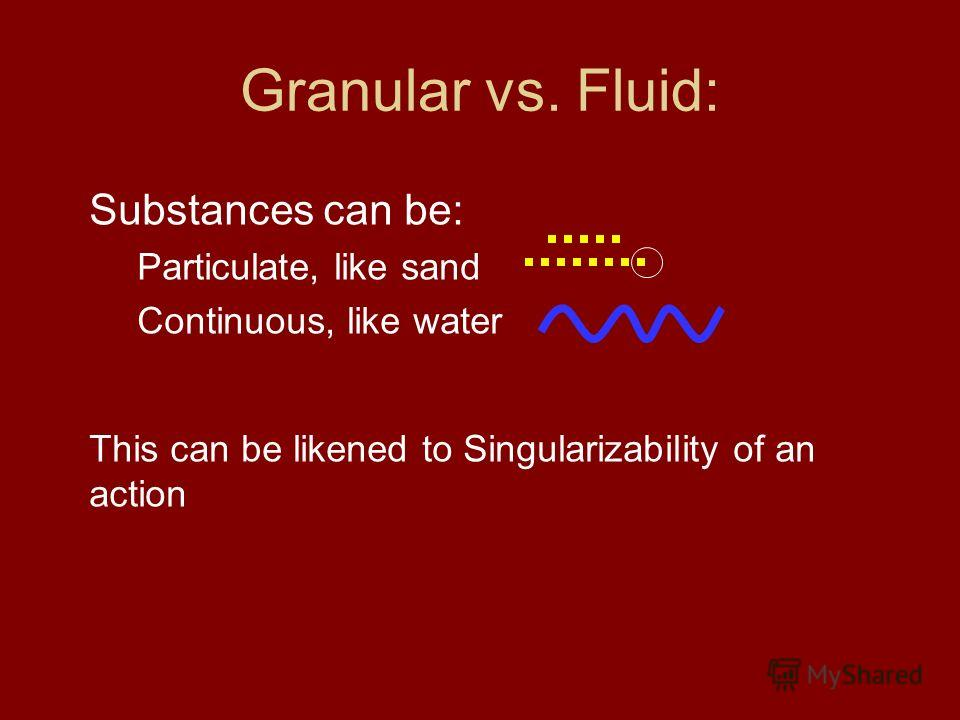 Granular vs. Fluid: Substances can be: Particulate, like sand Continuous, like water This can be likened to Singularizability of an action
