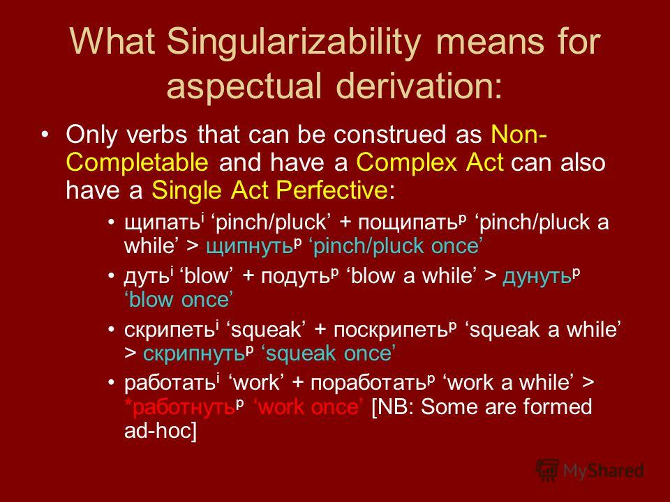 What Singularizability means for aspectual derivation: Only verbs that can be construed as Non- Completable and have a Complex Act can also have a Single Act Perfective: щипать i pinch/pluck + пощипать p pinch/pluck a while > щипнуть p pinch/pluck on
