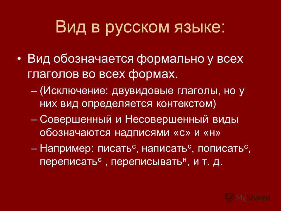 Вид в русском языке: Вид обозначается формально у всех глаголов во всех формах. –(Исключение: двувидовые глаголы, но у них вид определяется контекстом) –Совершенный и Несовершенный виды обозначаются надписями «с» и «н» –Например: писать с, написать с