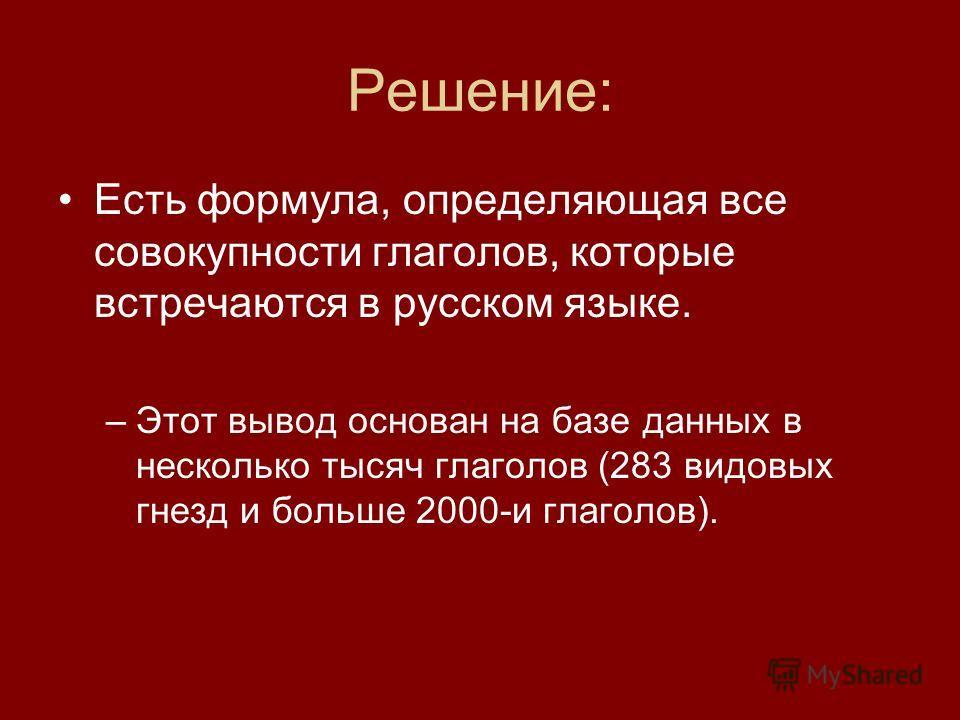 Решение: Есть формула, определяющая все совокупности глаголов, которые встречаются в русском языке. –Этот вывод основан на базе данных в несколько тысяч глаголов (283 видовых гнезд и больше 2000-и глаголов).