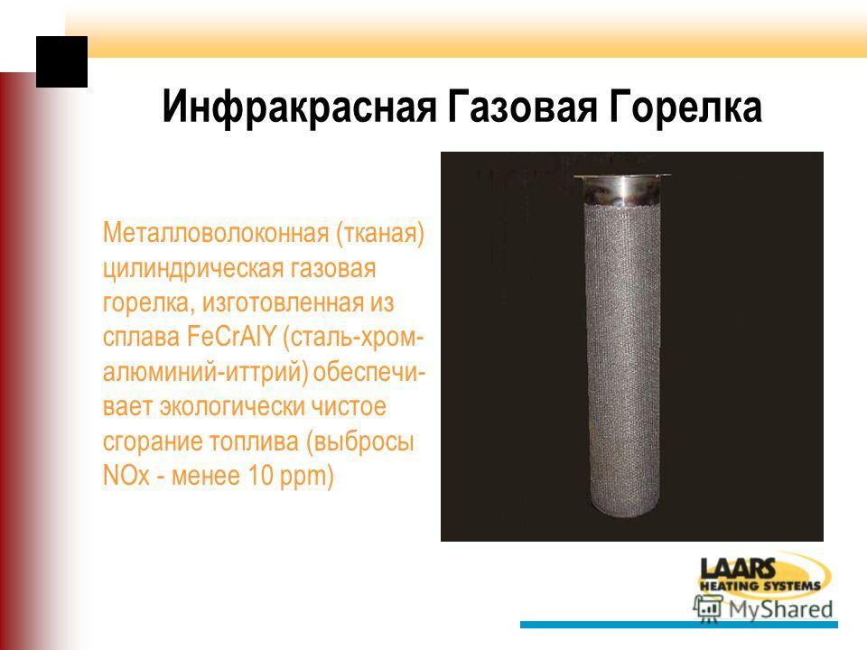 Инфракрасная Газовая Горелка Металловолоконная (тканая) цилиндрическая газовая горелка, изготовленная из сплава FeCrAlY (сталь-хром- алюминий-иттрий) обеспечи- вает экологически чистое сгорание топлива (выбросы NOx - менее 10 ppm)