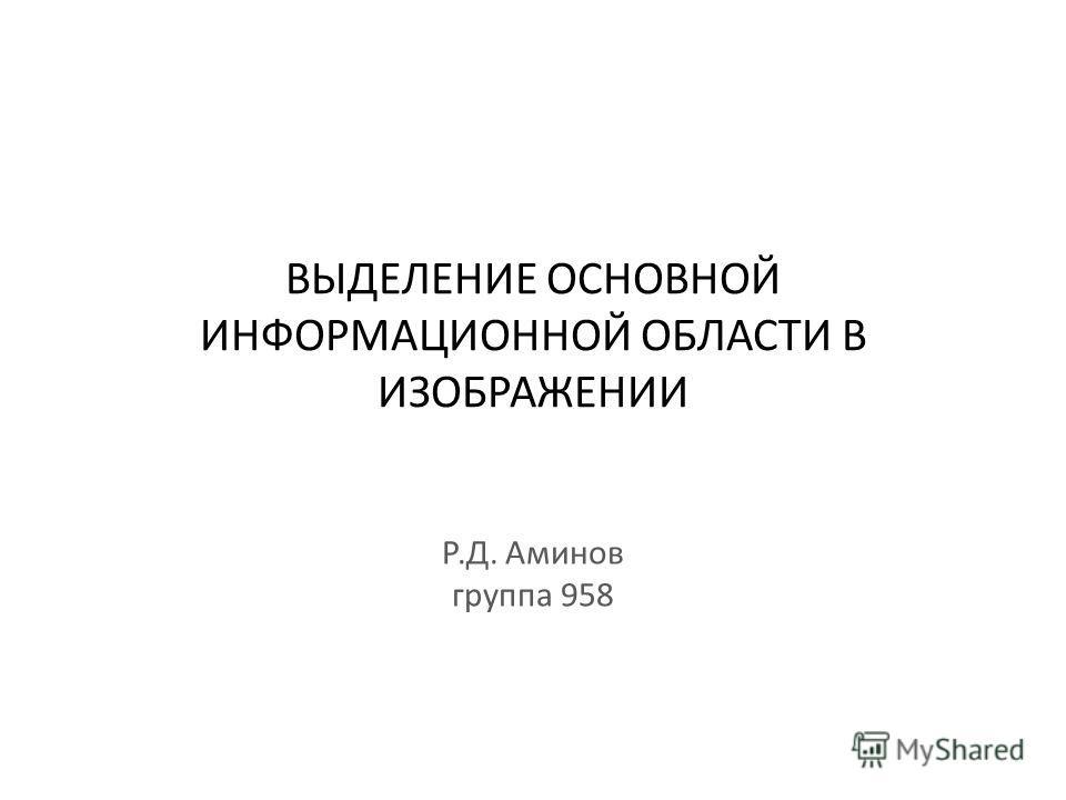 ВЫДЕЛЕНИЕ ОСНОВНОЙ ИНФОРМАЦИОННОЙ ОБЛАСТИ В ИЗОБРАЖЕНИИ Р.Д. Аминов группа 958