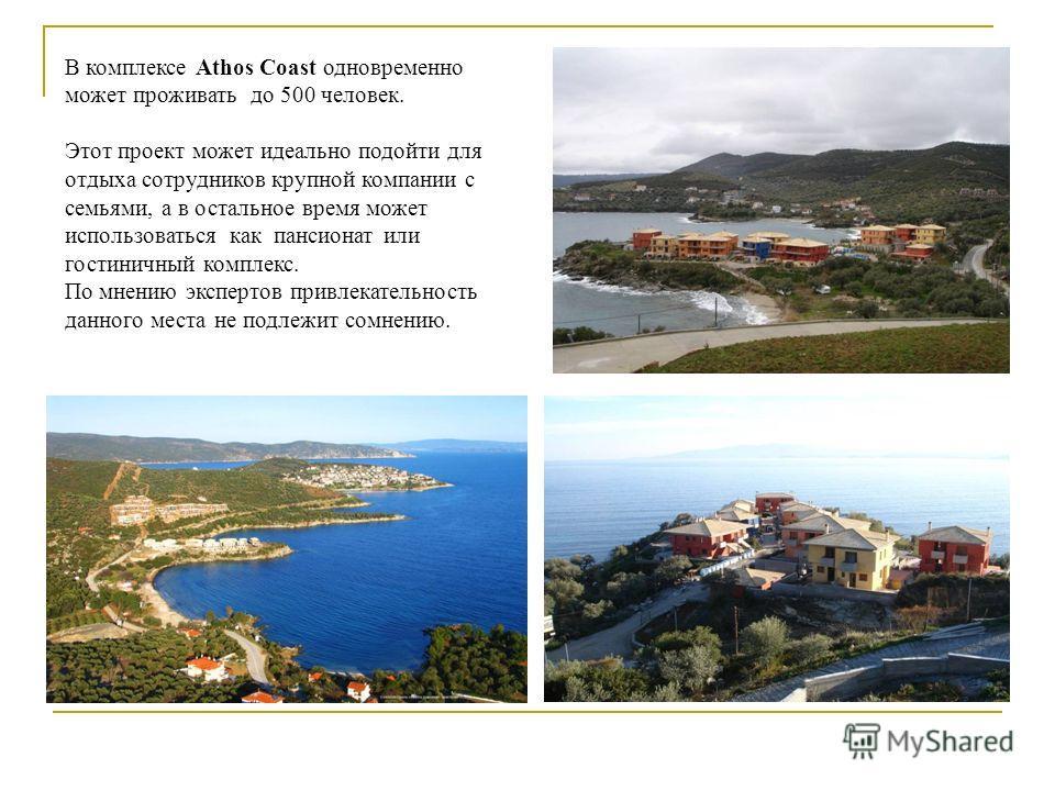 В комплексе Athos Coast одновременно может проживать до 500 человек. Этот проект может идеально подойти для отдыха сотрудников крупной компании с семьями, а в остальное время может использоваться как пансионат или гостиничный комплекс. По мнению эксп