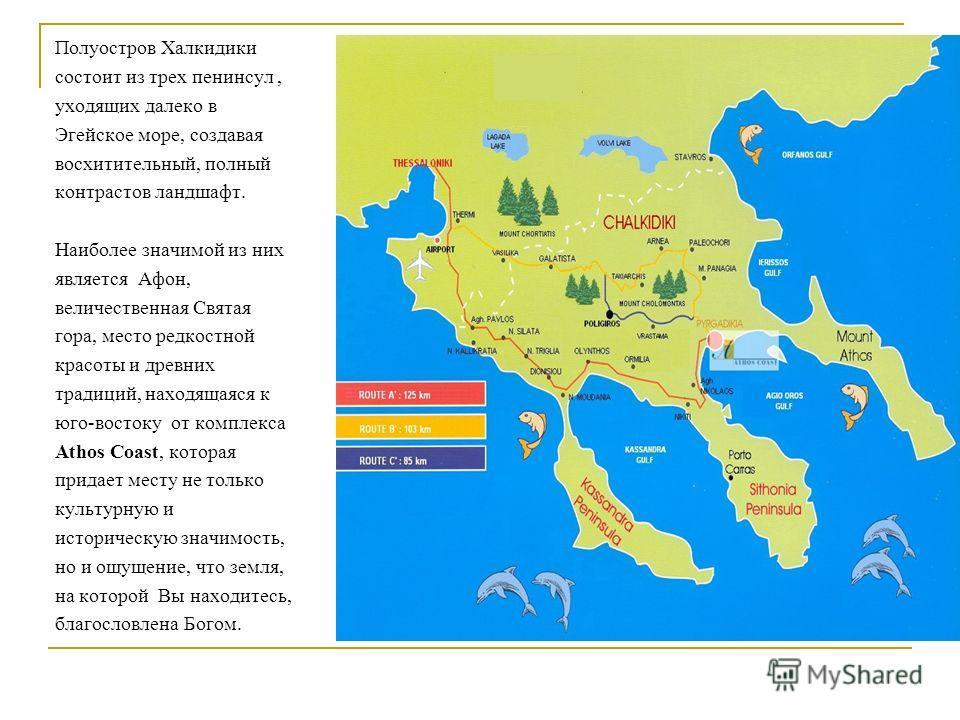 Полуостров Халкидики состоит из трех пенинсул, уходящих далеко в Эгейское море, создавая восхитительный, полный контрастов ландшафт. Наиболее значимой из них является Афон, величественная Святая гора, место редкостной красоты и древних традиций, нахо