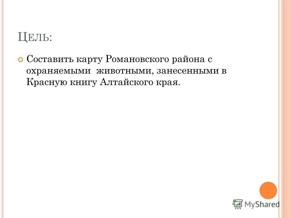 Ц ЕЛЬ : Составить карту Романовского района с охраняемыми животными, занесенными в Красную книгу Алтайского края.