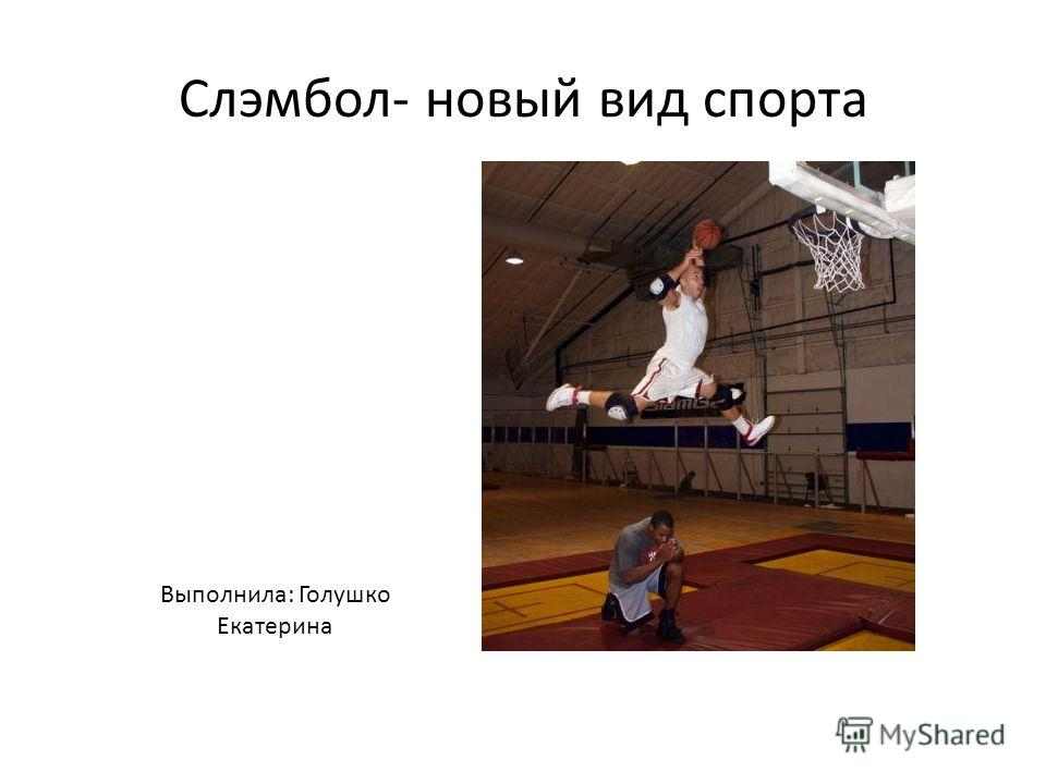 Слэмбол- новый вид спорта Выполнила: Голушко Екатерина