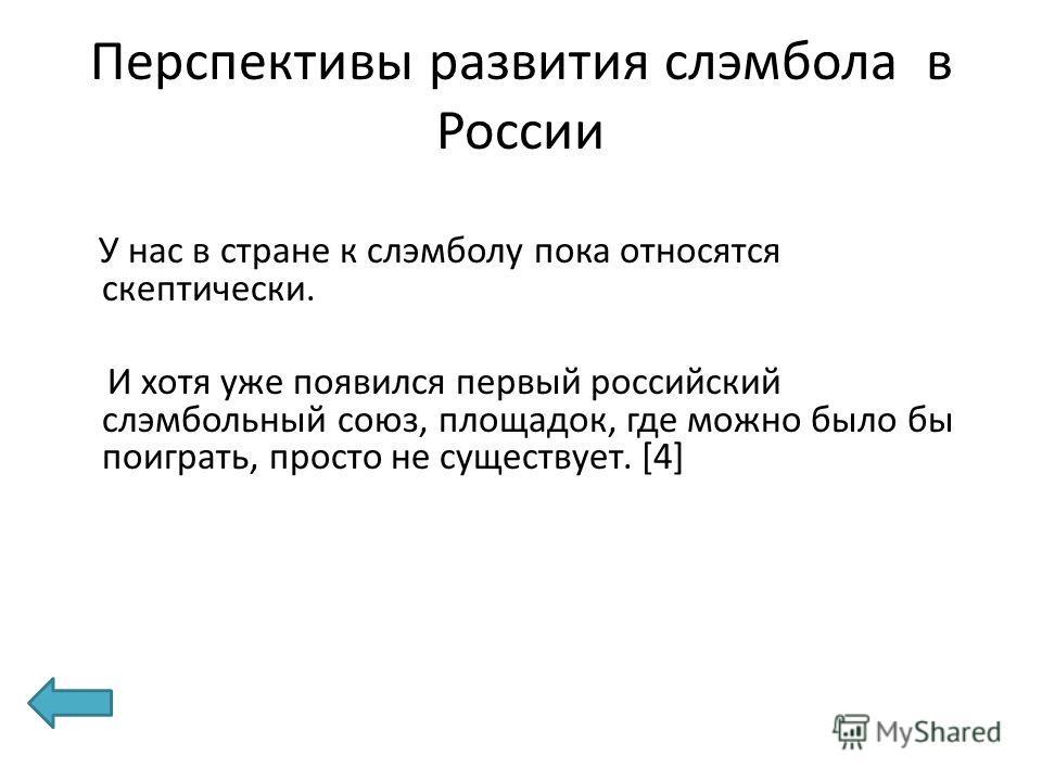 Перспективы развития слэмбола в России У нас в стране к слэмболу пока относятся скептически. И хотя уже появился первый российский слэмбольный союз, площадок, где можно было бы поиграть, просто не существует. [4]