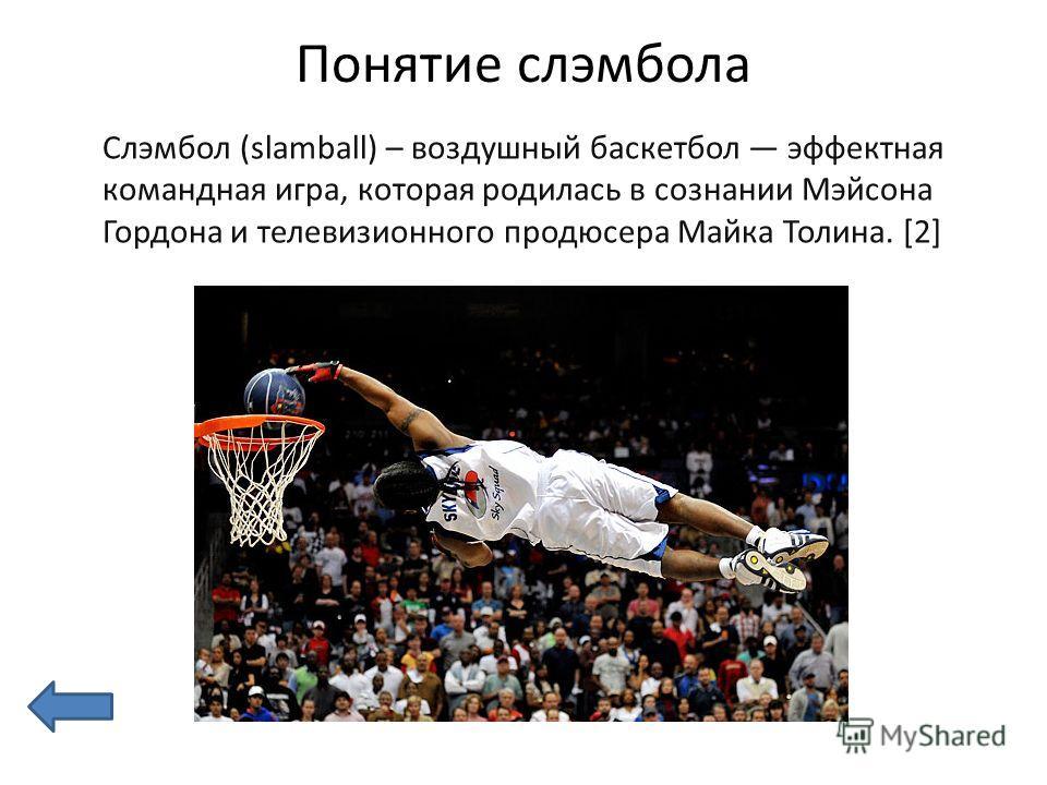 Понятие слэмбола Слэмбол (slamball) – воздушный баскетбол эффектная командная игра, которая родилась в сознании Мэйсона Гордона и телевизионного продюсера Майка Толина. [2]