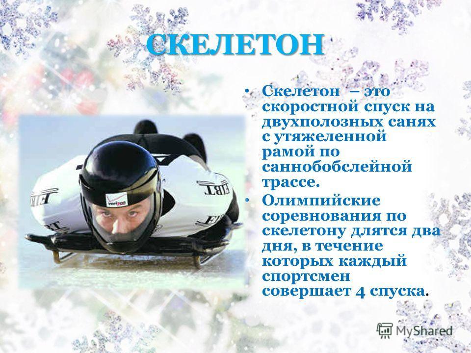 СКЕЛЕТОН Скелетон – это скоростной спуск на двухполозных санях с утяжеленной рамой по саннобобслейной трассе. Олимпийские соревнования по скелетону длятся два дня, в течение которых каждый спортсмен совершает 4 спуска.