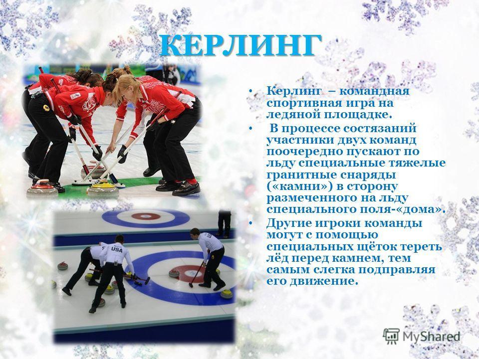 КЕРЛИНГ Керлинг – командная спортивная игра на ледяной площадке. В процессе состязаний участники двух команд поочередно пускают по льду специальные тяжелые гранитные снаряды («камни») в сторону размеченного на льду специального поля-«дома». Другие иг