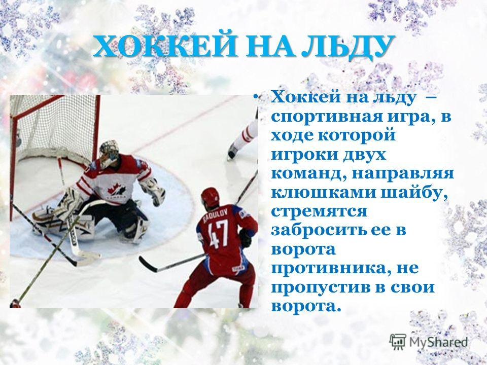 ХОККЕЙ НА ЛЬДУ Хоккей на льду – спортивная игра, в ходе которой игроки двух команд, направляя клюшками шайбу, стремятся забросить ее в ворота противника, не пропустив в свои ворота.