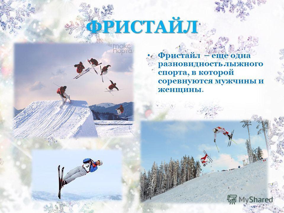ФРИСТАЙЛ Фристайл – еще одна разновидность лыжного спорта, в которой соревнуются мужчины и женщины.
